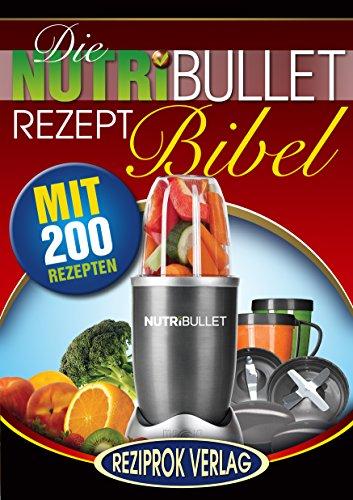 Die NutriBullet Rezept Bibel: 200 leckere und gesunde Smoothie und Blast Rezepte