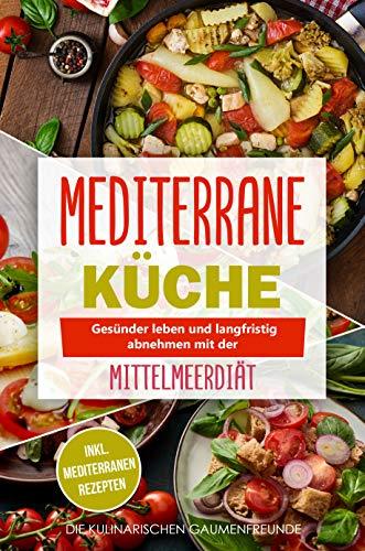 Mediterrane Küche: Gesünder leben und langfristig abnehmen mit der Mittelmeerdiät! inkl. mediterranen Rezepten