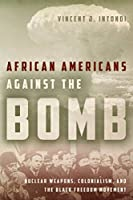 African Americans Against the Bomb: Nuclear Weapons, Colonialism, and the Black Freedom Movement (Stanford Nuclear Age Series)