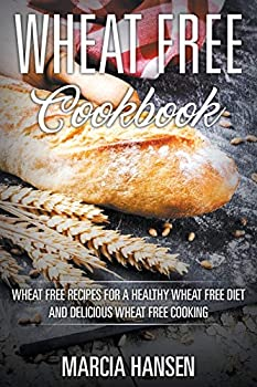 Wheat Free Cookbook  Wheat Free Recipes for a Healthy Wheat Free Diet and Delicious Wheat Free Cooking