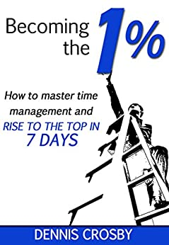 Becoming The 1%: How To Master Time Management And Rise To The Top In 7 Days by [Dennis Crosby]