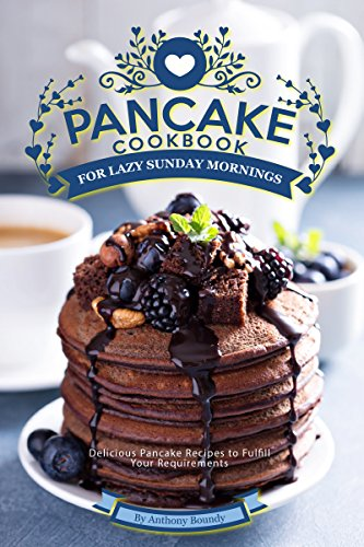Pancake Cookbook for Lazy Sunday Mornings: Delicious Pancake Recipes to Fulfill Your Requirements by [Anthony Boundy]
