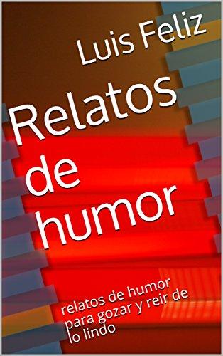 Relatos de humor: relatos de humor para gozar y reir de lo lindo