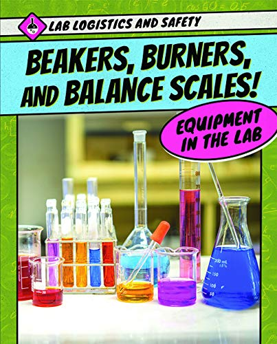 Beakers, Burners, and Balance Scales! Equipment in the Lab (Lab Logistics and Safety)