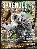 spagnolo per italiani (stories brevi per principianti): 50 racconti con dialoghi bilingue e immagini di koala per imparare lo spagnolo in modo divertente (foreign language learning guides)