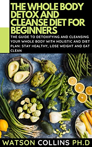 THE WHOLE BODY DETOX AND CLEANSE DIET FOR BEGINNERS: The Guide To Detoxifying And Cleansing Your Whole Body With Holistic And Diet Plans: Stay Healthy, Lose Weight And Eat Clean