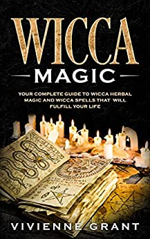 Wicca Magic: Your Complete Guide to Wicca Herbal Magic and Wicca Spells That Will Fulfill Your Life by [Vivienne Grant]