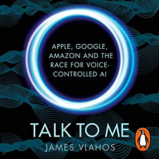 Talk to Me     Apple, Google, Amazon and the Race for Voice-Controlled AI              By:                                                                                                                                 James Vlahos                               Narrated by:                                                                                                                                 James Vlahos                      Length: 10 hrs and 29 mins     Not rated yet     Overall 0.0