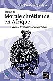 Manuel de morale chrétienne en Afrique: Vivre la foi chrétienne au quotidien