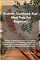 Diabetic Cookbook and Meal Prep for Beginners: The Easy-To-Understand Guide to Lose Weight, Preventing and Reversing Diabetes. Manage Type 2 Diabetes and Take Advantage of the New Way of Eating with Delicious, Quick and Easy Recipes.