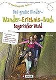 Wandern mit Kindern: Das große Kinderwandererlebnisbuch Bayerischer Wald. Erlebniswanderungen mit der ganzen Familie. Wunderbare Wandertouren für Groß und Klein.: 60 abwechslungsreiche Touren