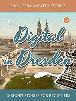 Learn German With Stories: Digital in Dresden - 10 Short Stories For Beginners (Dino lernt Deutsch 9) (German Edition) by [André Klein]