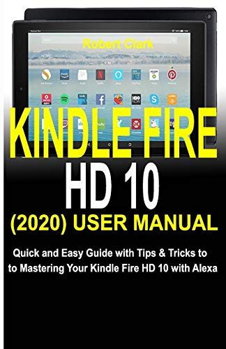 KINDLE FIRE HD 10 (2020) USER MANUAL: Quick and Easy Guide with Tips & Tricks to Mastering Your Kindle Fire HD 10 with Alexa