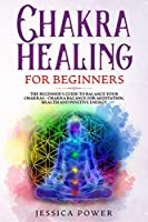 Chakra Healing for Beginners: The Beginner's Guide to Balance Your Chakras - Chakra Balance for Meditation, Health and Positive Energy