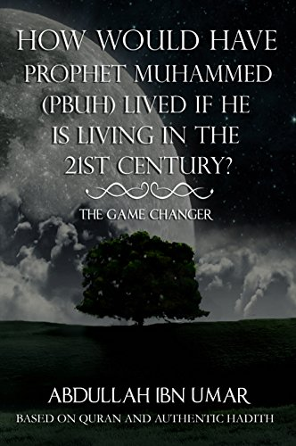 HOW WOULD HAVE PROPHET MUHAMMED (PBUH) LIVED IF HE IS LIVING IN THE 21ST CENTURY?: THE GAME CHANGER
