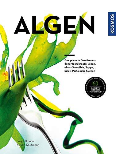 Algen: Das gesunde Gemüse aus dem Meer: kreativ zubereitet, ob als Smoothie, Suppe, Salat, Pasta oder Kuchen