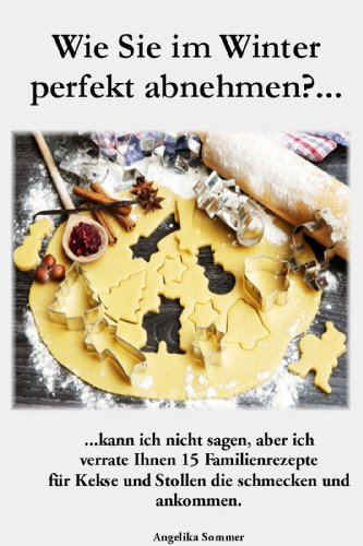 Wie Sie im Winter perfekt abnehmen?: .…kann ich Ihnen nicht sagen, aber ich verrate Ihnen 15 Familienrezepte  für Kekse und Stollen, die schmecken und ankommen…