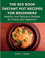 The Big Book Instant Pot Recipes for Beginners: Healthy and Delicious Recipes for Snack and Appetizer