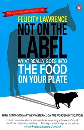 Not On the Label: What Really Goes into the Food on Your Plate by Felicity Lawrence (2013-10-31)
