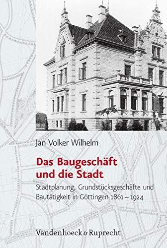 Das Baugeschäft und die Stadt: Stadtplanung, Grundstücksgeschäfte und Bautätigkeit in Göttingen (1861–1924) (Studien zur Geschichte der Stadt Göttingen, Band 24)