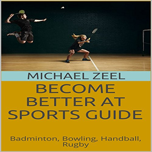 Become Better at Sports Guide: Badminton, Bowling, Handball, Rugby