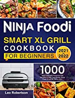 Ninja Foodi Smart XL Grill Cookbook for Beginners 2021-2022: 1000 Days Quick and Easy Grill Recipes for Your Whole Family to Master Ninja Foodi Smart XL Grill