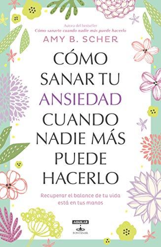 Cómo sanar tu ansiedad cuando nadie más puede hacerlo: Recuperar el balance de tu vida está en tus manos (Spanish Edition)