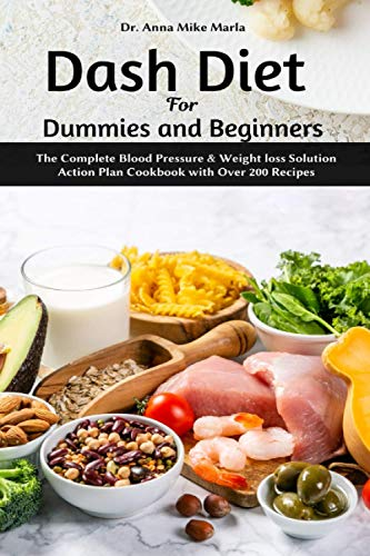 Dash Diet for Dummies and Beginners: The Complete Blood Pressure & Weight loss Solution Action Plan Cookbook with Over 200 Recipes