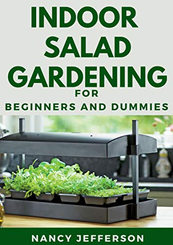 Indoor Salad Gardening For Beginners And Dummies: The Nitty-gritty Of Indoor Salad Gardening (English Edition)