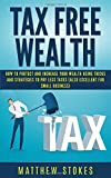 Tax Free Wealth: How To Protect And Increase Your Wealth Using Tricks And Strategies To Pay Less Taxes (Also Excellent For Small Business)
