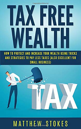 Tax Free Wealth: How To Protect And Increase Your Wealth Using Tricks And Strategies To Pay Less Taxes (Also...