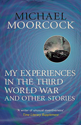 My Experiences in the Third World War and Other Stories: The Best Short Fiction Of Michael Moorcock Volume 1