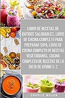 Libro De Recetas De Batidos Saludables, Libro De Cocina Completo Para Preparar Sopa, Libro De Cocina Completo De Recetas Vegetarianas & Cocina Completo De Recetas De La Dieta De Ayuno 5: 2
