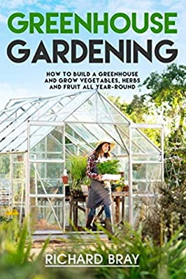 Greenhouse Gardening: How to Build a Greenhouse and Grow Vegetables, Herbs and Fruit All Year-Round (Urban Homesteading)
