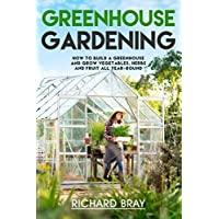 Greenhouse Gardening: How to Build a Greenhouse and Grow Vegetables, Herbs and Fruit