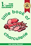 The Green Gourmet Little Book of Charcuterie : An Introduction to the Art of the Charcutier - Smoking and Curing Meats, Forcemeats, Terrines, Sausages & Blood Puddings