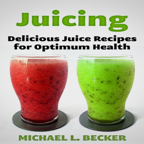 Juicing: Delicious Juice Recipes for Optimum Health audiobook cover art