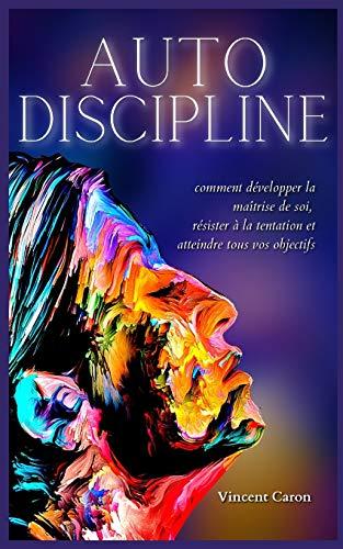 AUTODISCIPLINE: L'art et la science de la discipline : comment développer la maîtrise de soi, résister à la tentation et atteindre tous vos objectifs