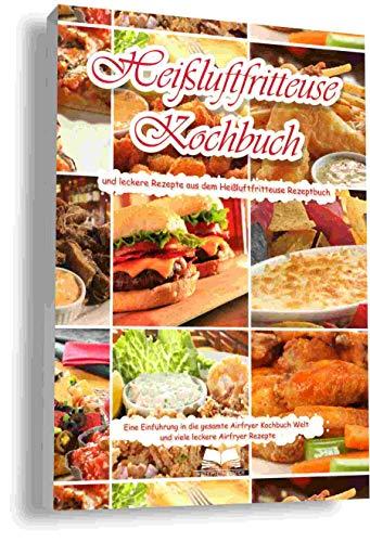 Heißluftfritteuse Kochbuch und leckere Heißluftfritteuse Rezepte aus dem Heißluftfritteuse Rezeptbuch Eine Einführung in die gesamte Airfryer Kochbuch ... leckere Airfryer Rezepte (German Edition)