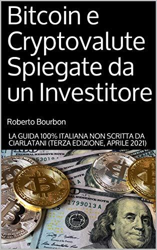 Bitcoin e Cryptovalute Spiegate da un Investitore: L'unica Guida 100% Italiana NON scritta da ciarlatani (Terza Edizione, Aprile 2021)