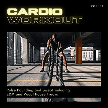 Cardio Workout - Pulse Pounding And Sweat Inducing EDM And Vocal House Tracks, Vol. 11