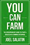 You Can Farm: The Entrepreneur's Guide to Start & Succeed in a Farming Enterprise