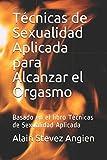 Técnicas de Sexualidad Aplicada para Alcanzar el Orgasmo: Basado en el libro Técnicas de...