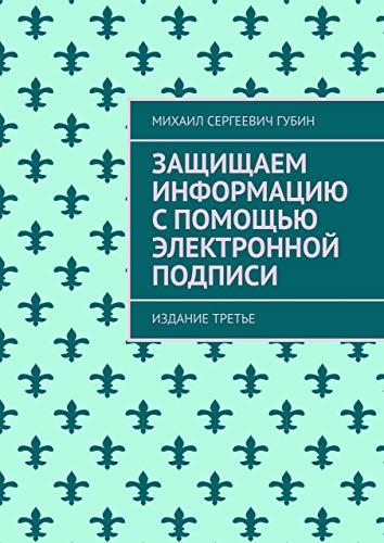 Защищаем информацию спомощью электронной подписи: Издание третье (Russian Edition)