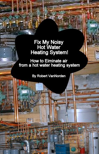 Fix My Noisy Hot Water Heating System How to Eliminate air from a hot water heating system (English Edition)