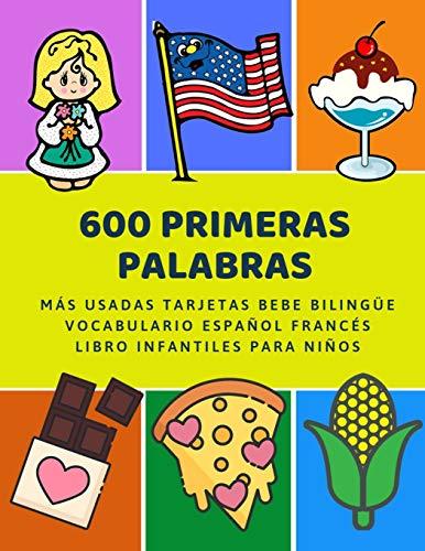 600 Primeras Palabras Más Usadas Tarjetas Bebe Bilingüe Vocabulario Español Francés Libro Infantiles Para Niños: Aprender imaginario diccionario ... numeros animales 2 años y principianteso.