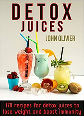 Detox Juices: 170 recipes for detox juices to lose weight and boost immunity from