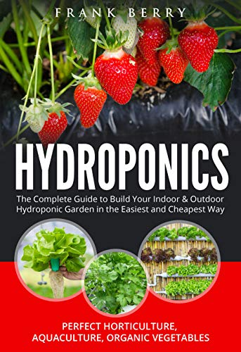 Hydroponics: The Complete Guide to Build Your Indoor & Outdoor Hydroponic Garden in the Easiest and Cheapest Way - Perfect Horticulture , Aquaculture , Organic Vegetables , Greenhouse Gardening by [Frank Berry]