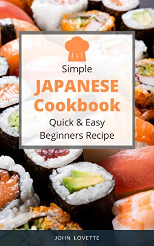Simple Japanese Cookbook Quick & Easy Beginners Recipe: 30 Recipe Quick and Easy Dishes to Prepare at Home with Authentic Recipes for Ramen, Bento, Sushi & More (Asian Cookbook Book 6)