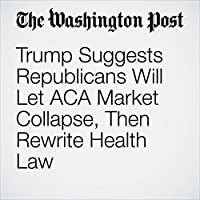 Trump Suggests Republicans Will Let ACA Market Collapse, Then Rewrite Health Law's image